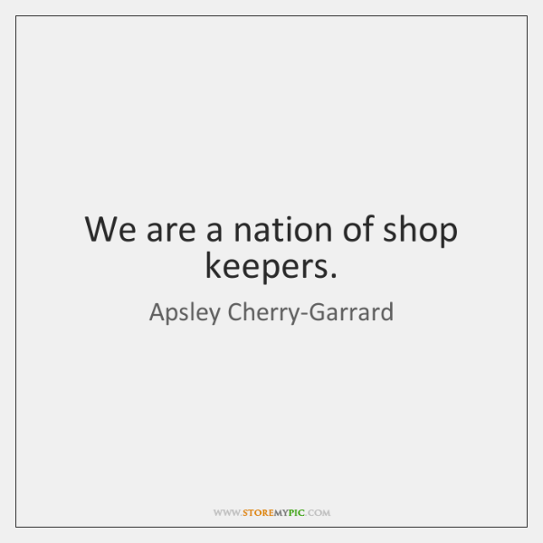We are a nation of shop keepers.