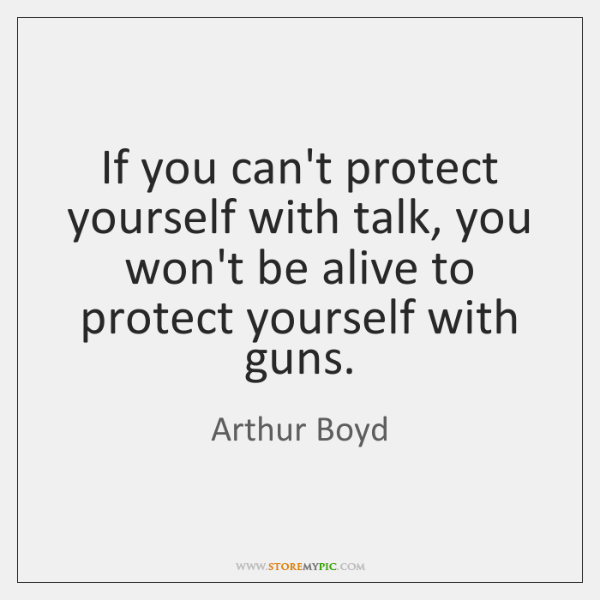 If you can't protect yourself with talk, you won't be alive to ...