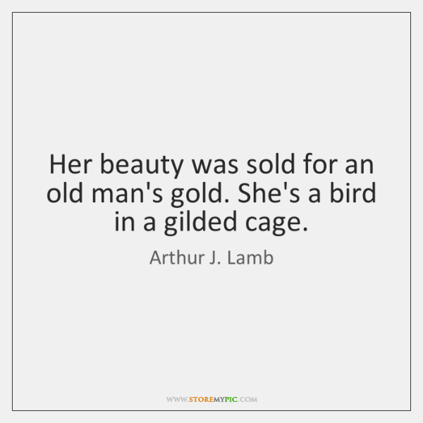 Her beauty was sold for an old man's gold. She's a bird ...