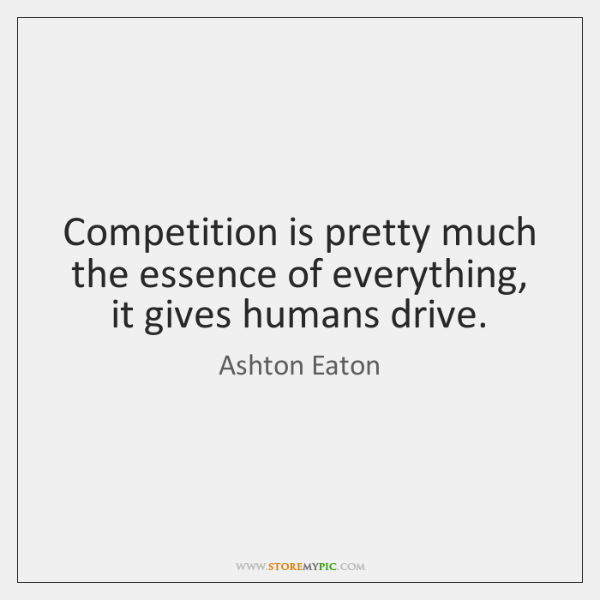 Competition is pretty much the essence of everything, it gives humans drive.