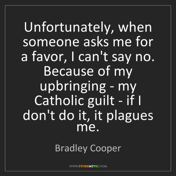 Bradley Cooper: Unfortunately, when someone asks me for a favor, I can't...