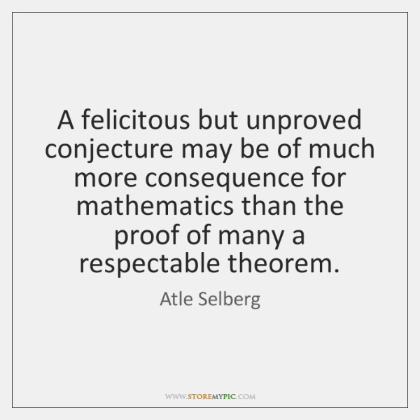 A felicitous but unproved conjecture may be of much more consequence for ...