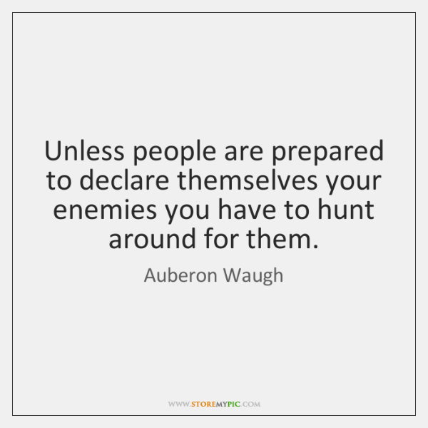 Unless people are prepared to declare themselves your enemies you have to ...