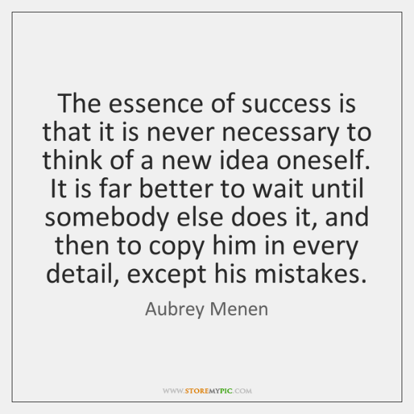 The essence of success is that it is never necessary to think ...