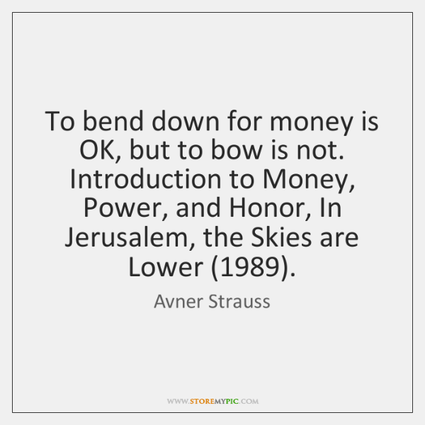 To bend down for money is OK, but to bow is not. ...