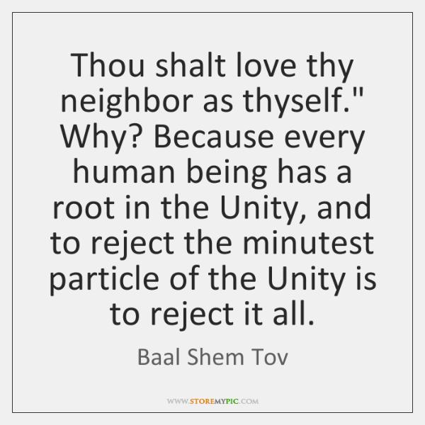 Thou shalt love thy neighbor as thyself.