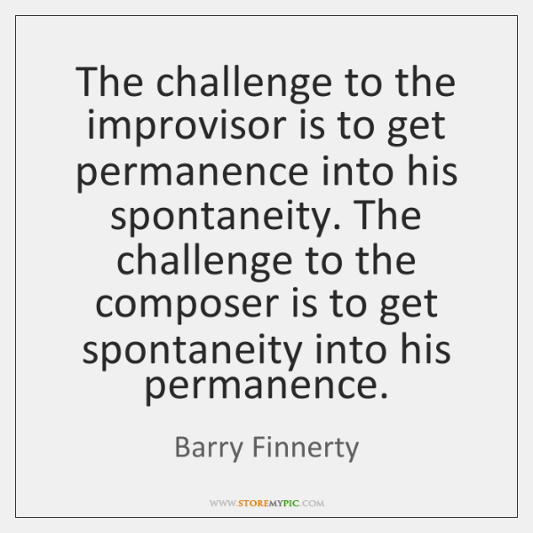 The challenge to the improvisor is to get permanence into his spontaneity. ...