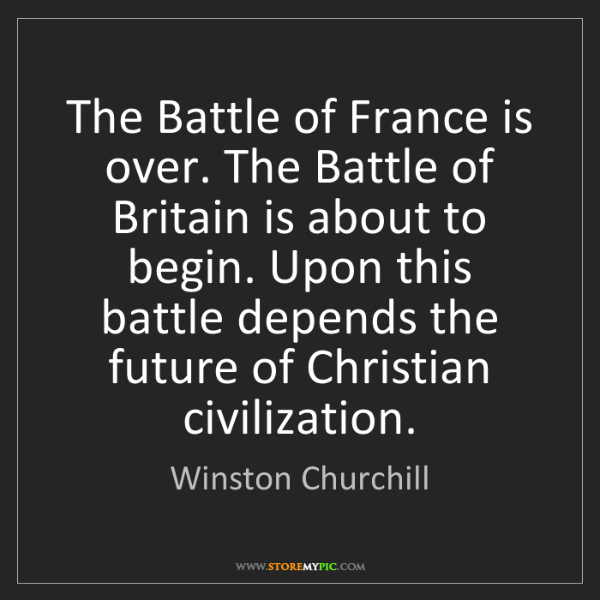 Winston Churchill: The Battle of France is over. The Battle of Britain is...