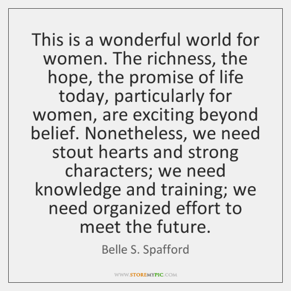 This is a wonderful world for women. The richness, the hope, the ...