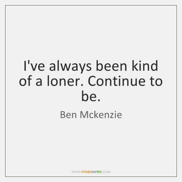 I've always been kind of a loner. Continue to be.