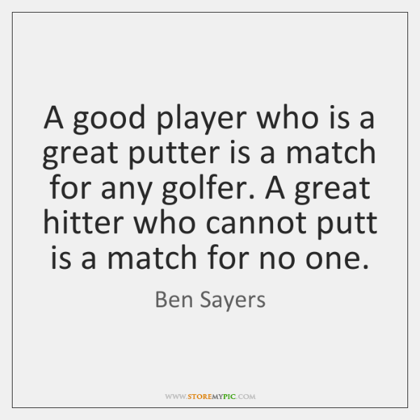 A good player who is a great putter is a match for ...