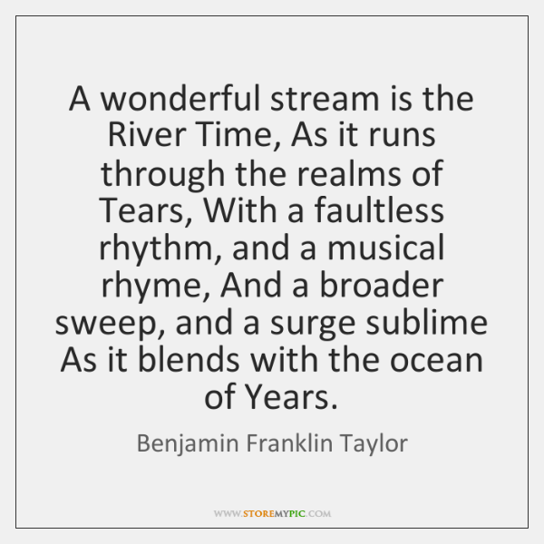 A wonderful stream is the River Time, As it runs through the ...