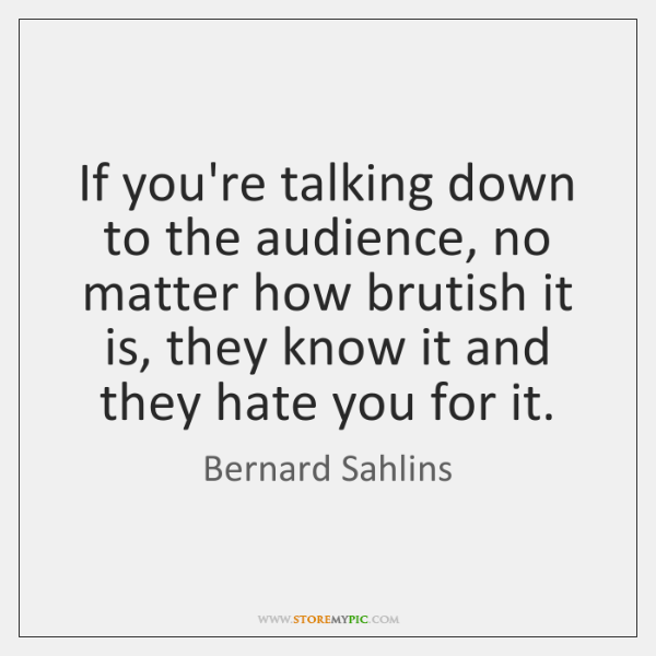 If you're talking down to the audience, no matter how brutish it ...