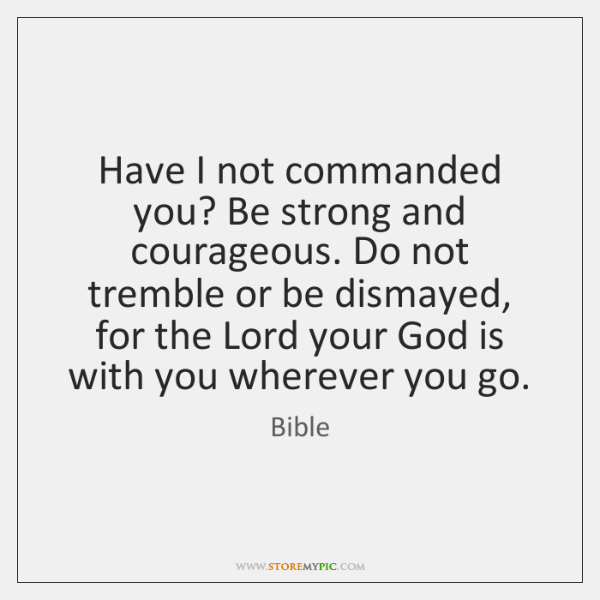 Have I not commanded you? Be strong and courageous. Do not tremble ...