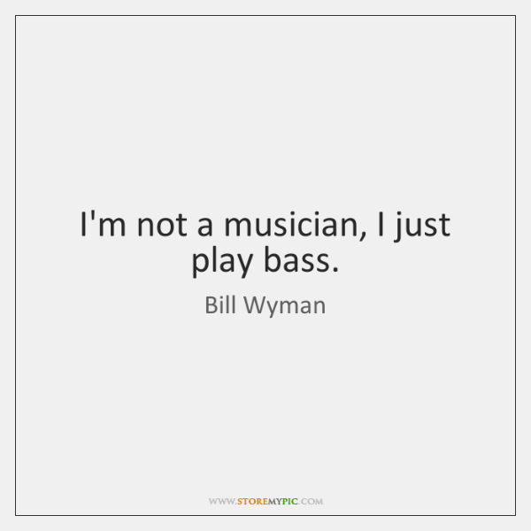 I'm not a musician, I just play bass.