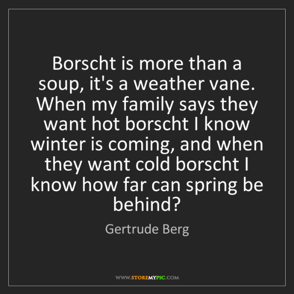 Gertrude Berg: Borscht is more than a soup, it's a weather vane. When...
