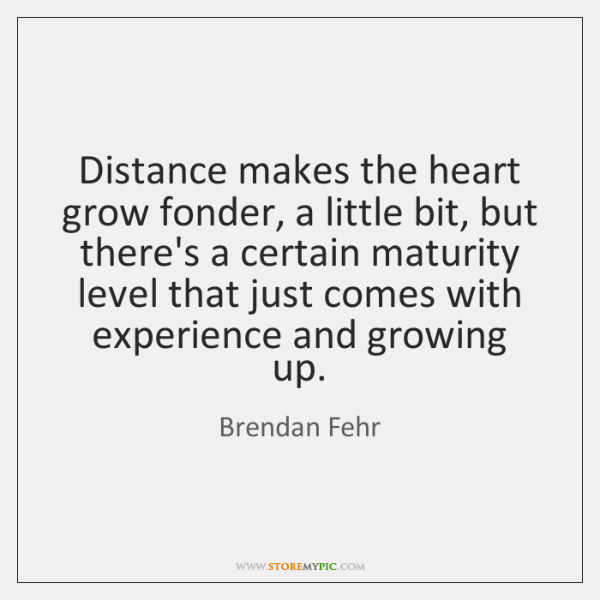 Distance makes the heart grow fonder, a little bit, but there's a ...