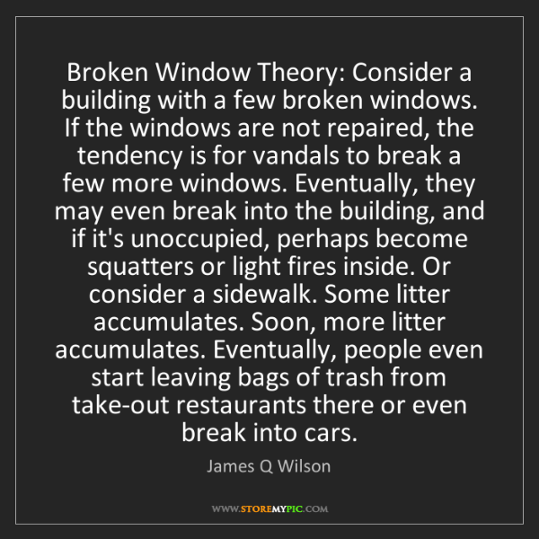 James Q Wilson: Broken Window Theory: Consider a building with a few...