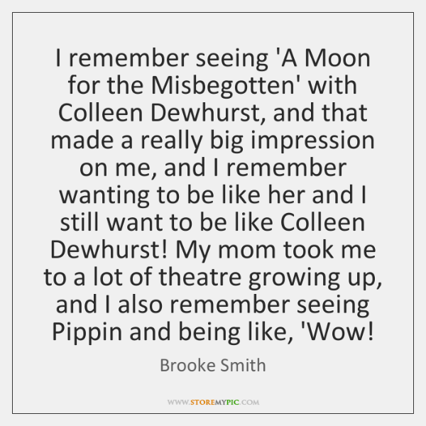 I remember seeing 'A Moon for the Misbegotten' with Colleen Dewhurst, and ...