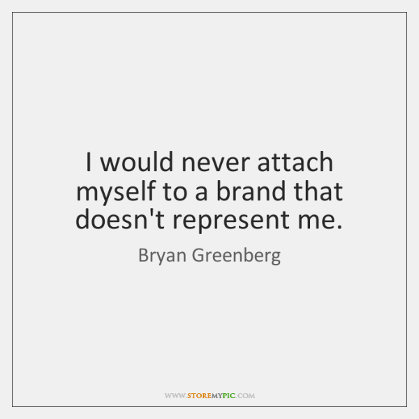I would never attach myself to a brand that doesn't represent me.