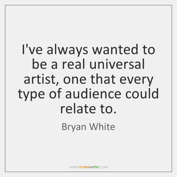 I've always wanted to be a real universal artist, one that every ...