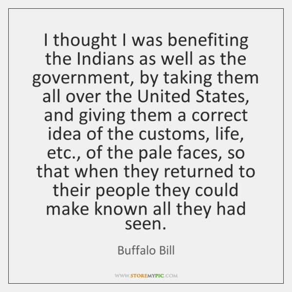 I thought I was benefiting the Indians as well as the government, ...