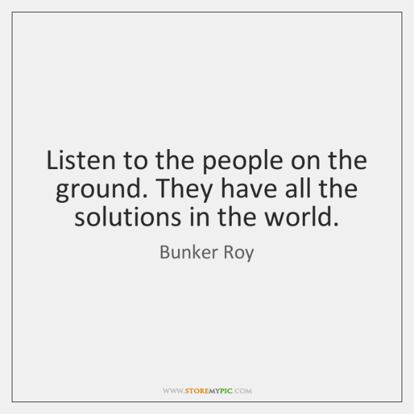 Listen to the people on the ground. They have all the solutions ...