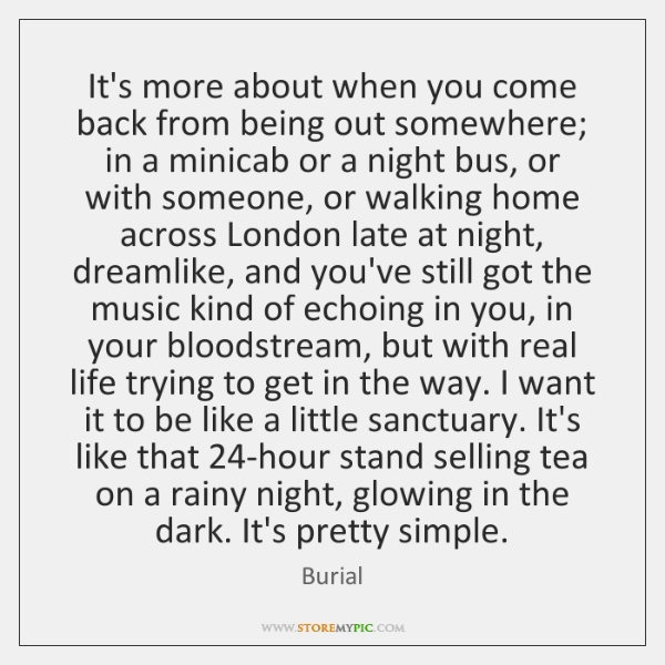 It's more about when you come back from being out somewhere; in ...