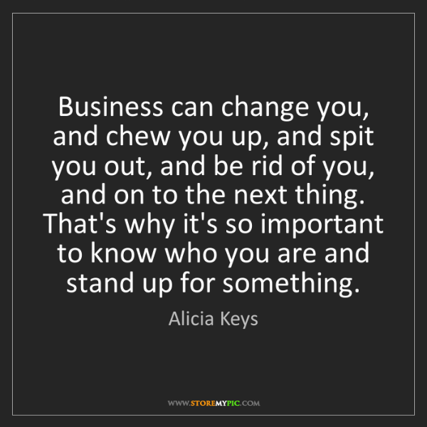 Alicia Keys: Business can change you, and chew you up, and spit you...