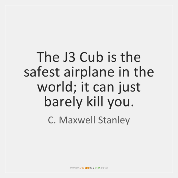 The J3 Cub is the safest airplane in the world; it can ...