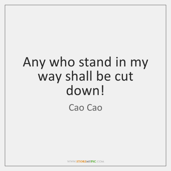 Any who stand in my way shall be cut down!