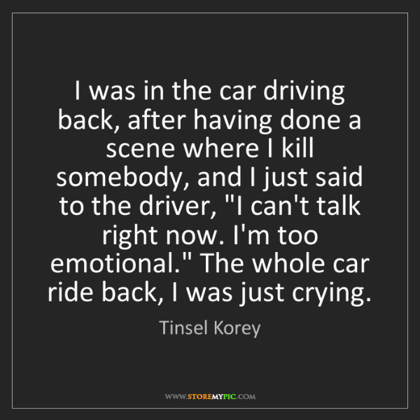 Tinsel Korey: I was in the car driving back, after having done a scene...