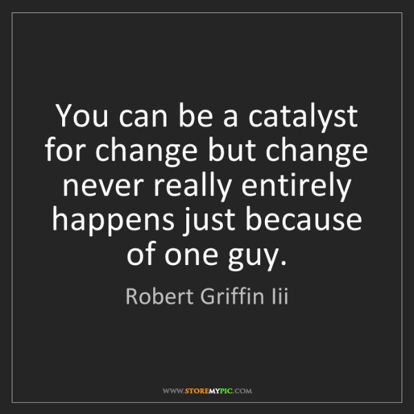 Robert Griffin Iii: You can be a catalyst for change but change never really...
