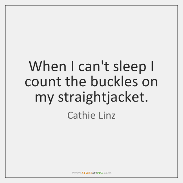When I can't sleep I count the buckles on my straightjacket.