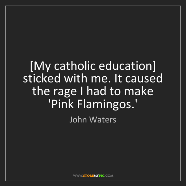 John Waters: [My catholic education] sticked with me. It caused the...
