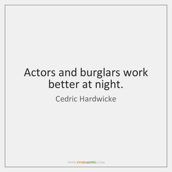 Actors and burglars work better at night.