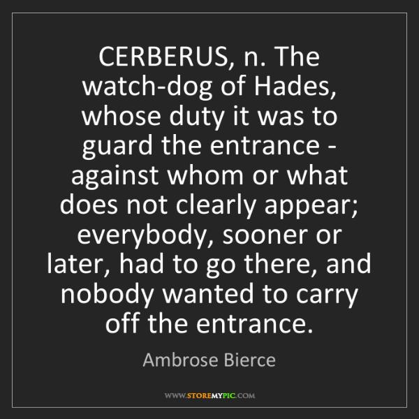Ambrose Bierce: CERBERUS, n. The watch-dog of Hades, whose duty it was...