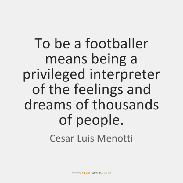 To be a footballer means being a privileged interpreter of the feelings ...