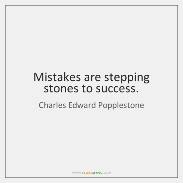 Mistakes are stepping stones to success.