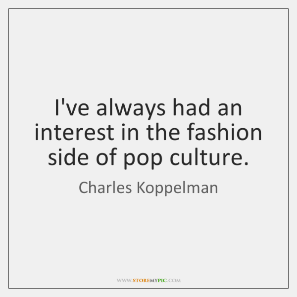 I've always had an interest in the fashion side of pop culture.