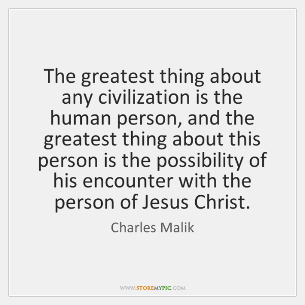 The greatest thing about any civilization is the human person, and the ...