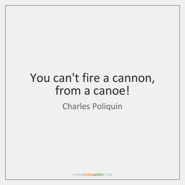 You can't fire a cannon, from a canoe!