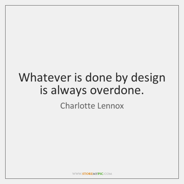 Whatever is done by design is always overdone.