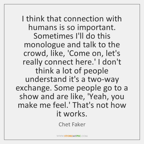 I think that connection with humans is so important. Sometimes I'll do ...