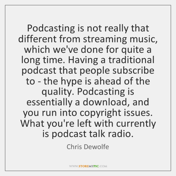 Podcasting is not really that different from streaming music, which we've done ...