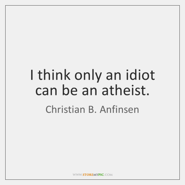 I think only an idiot can be an atheist.