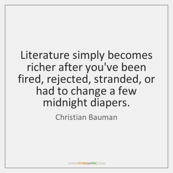 Literature simply becomes richer after you've been fired, rejected, stranded, or had ...