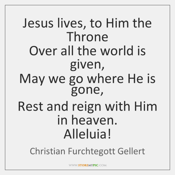 Jesus lives, to Him the Throne  Over all the world is given,  ...
