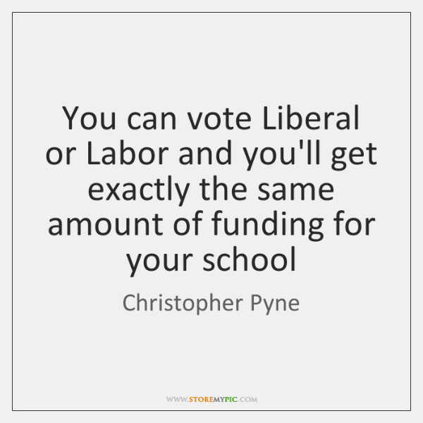 You can vote Liberal or Labor and you'll get exactly the same ...