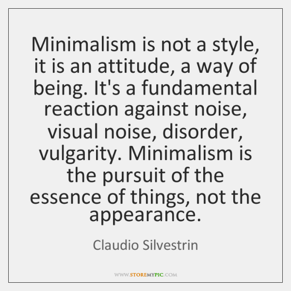 Minimalism is not a style, it is an attitude, a way of ...